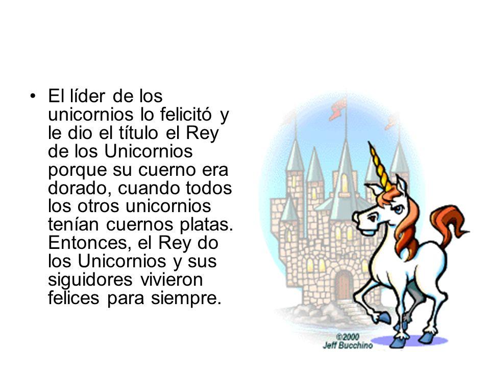 El líder de los unicornios lo felicitó y le dio el título el Rey de los Unicornios porque su cuerno era dorado, cuando todos los otros unicornios tení