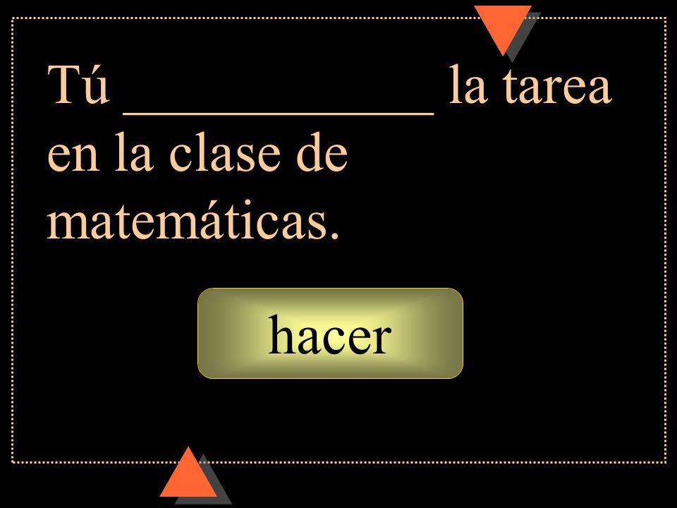 hacer Tú ___________ la tarea en la clase de matemáticas.