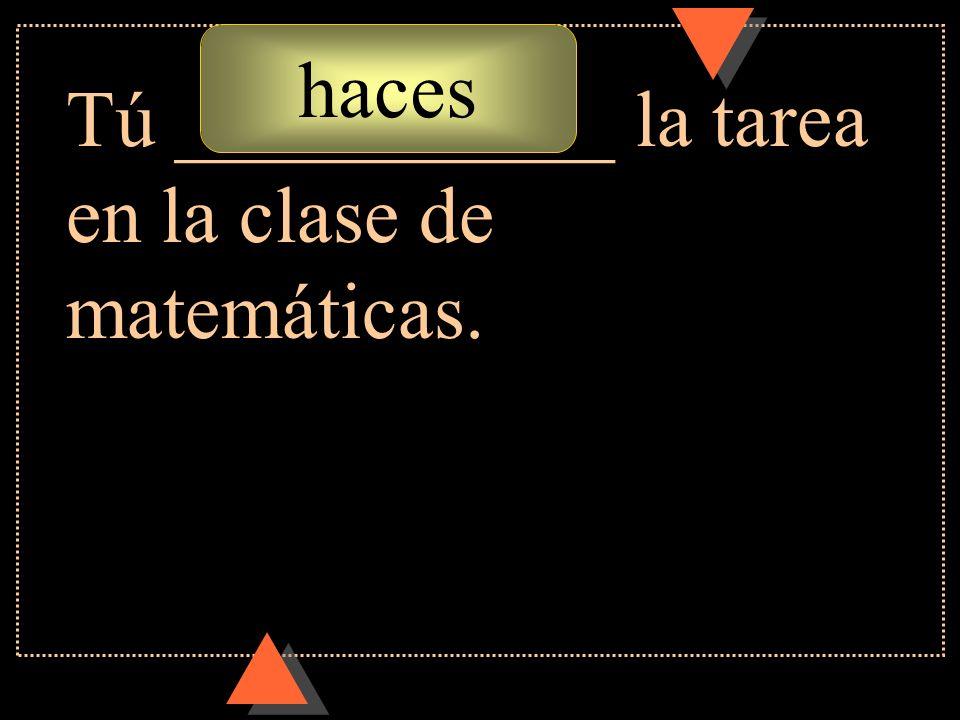 haces Tú ___________ la tarea en la clase de matemáticas.