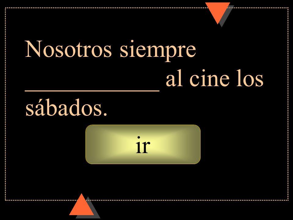 vamos Nosotros siempre ___________ al cine los sábados.
