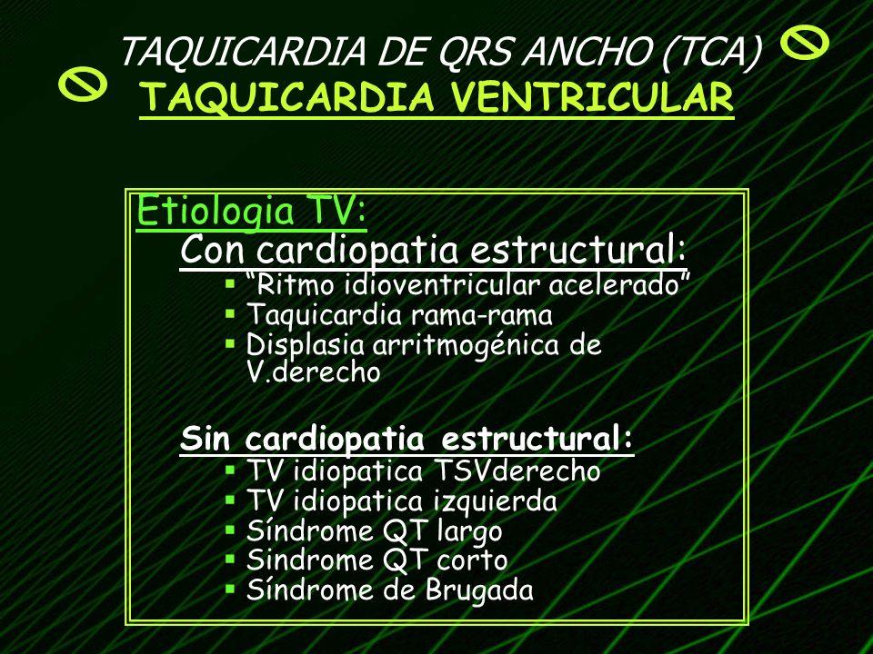 TAQUICARDIA DE QRS ANCHO (TCA) TAQUICARDIA VENTRICULAR Etiologia TV: Con cardiopatia estructural: Ritmo idioventricular acelerado Taquicardia rama-ram