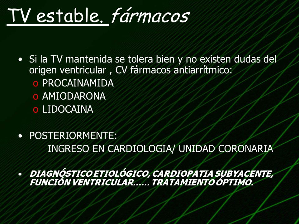 Si la TV mantenida se tolera bien y no existen dudas del origen ventricular, CV fármacos antiarrítmico: oPROCAINAMIDA oAMIODARONA oLIDOCAINA POSTERIOR