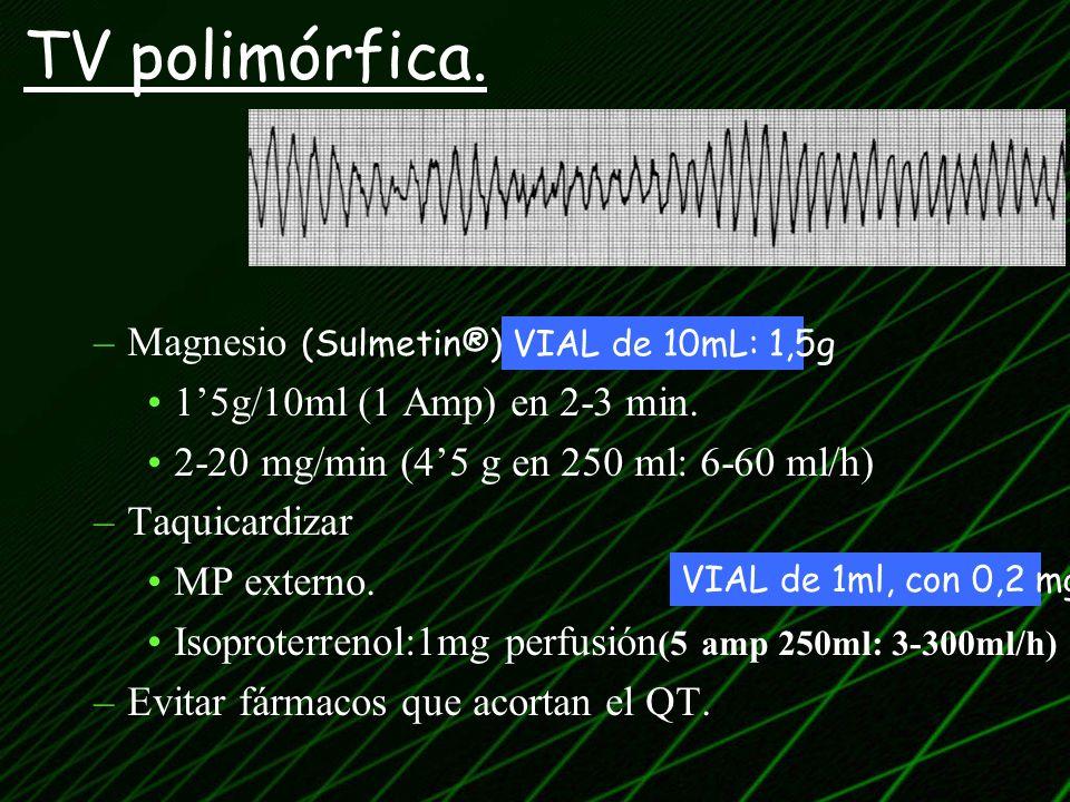 –Magnesio (Sulmetin®) 15g/10ml (1 Amp) en 2-3 min. 2-20 mg/min (45 g en 250 ml: 6-60 ml/h) –Taquicardizar MP externo. Isoproterrenol:1mg perfusión (5