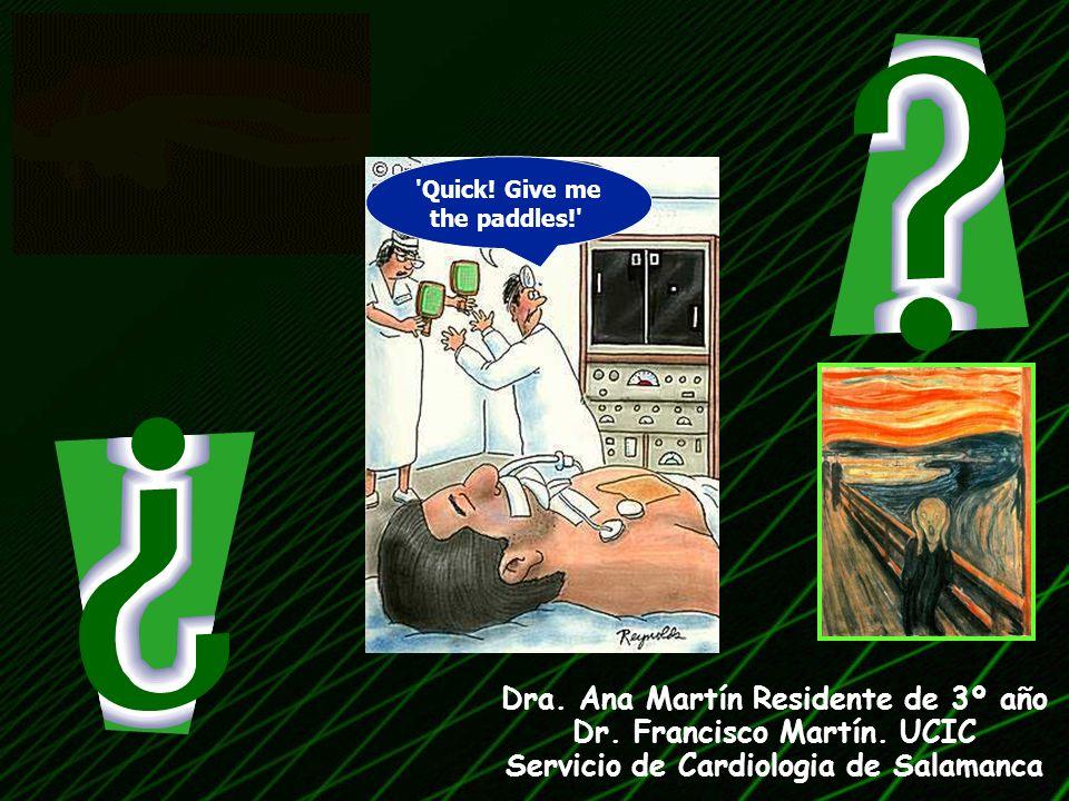 'Quick! Give me the paddles!' Dra. Ana Martín Residente de 3º año Dr. Francisco Martín. UCIC Servicio de Cardiologia de Salamanca