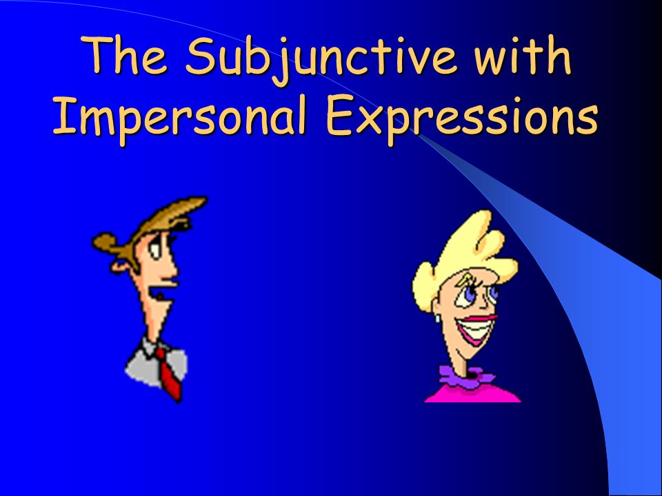 Impersonal Expressions: Influence the verb Show uncertainty A way to express your opinion about an action