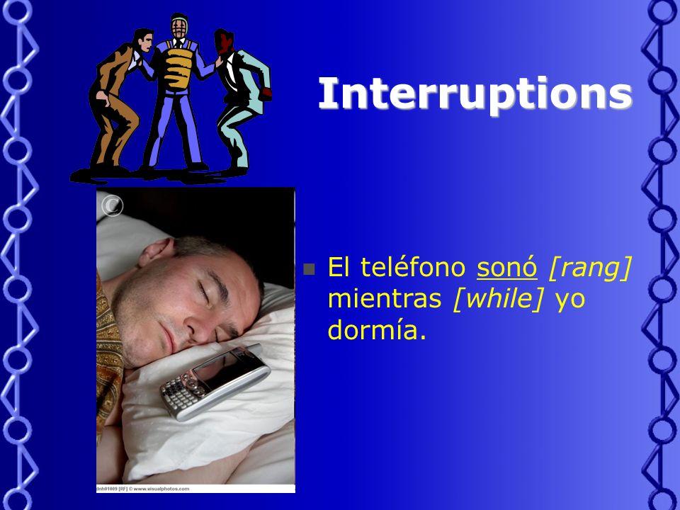 Interruptions Interruptions El teléfono sonó [rang] mientras [while] yo dormía.