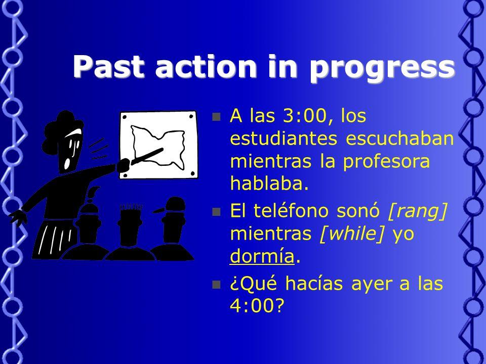 Past action in progress A las 3:00, los estudiantes escuchaban mientras la profesora hablaba.