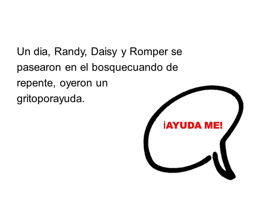 Un dia, Randy, Daisy y Romper se pasearon en el bosquecuando de repente, oyeron un gritoporayuda. İ AYUDA ME!