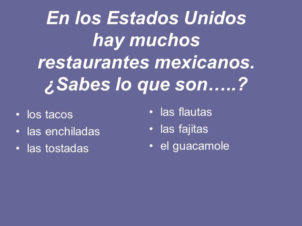 En los Estados Unidos hay muchos restaurantes mexicanos. ¿Sabes lo que son…..? los tacos las enchiladas las tostadas las flautas las fajitas el guacam