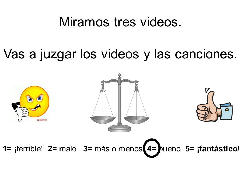 Miramos tres videos. Vas a juzgar los videos y las canciones. 1= ¡terrible! 2= malo 3= más o menos 4= bueno 5= ¡fantástico!