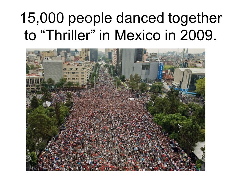 15,000 people danced together to Thriller in Mexico in 2009.