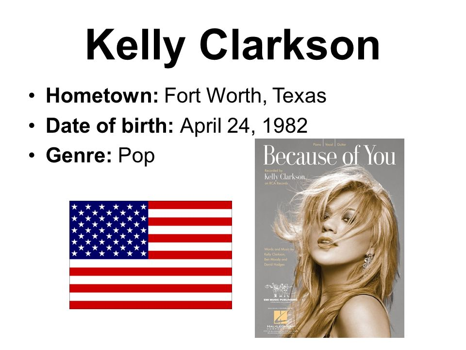 Kelly Clarkson Hometown: Fort Worth, Texas Date of birth: April 24, 1982 Genre: Pop
