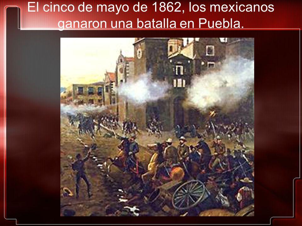 El cinco de mayo de 1862, los mexicanos ganaron una batalla en Puebla.