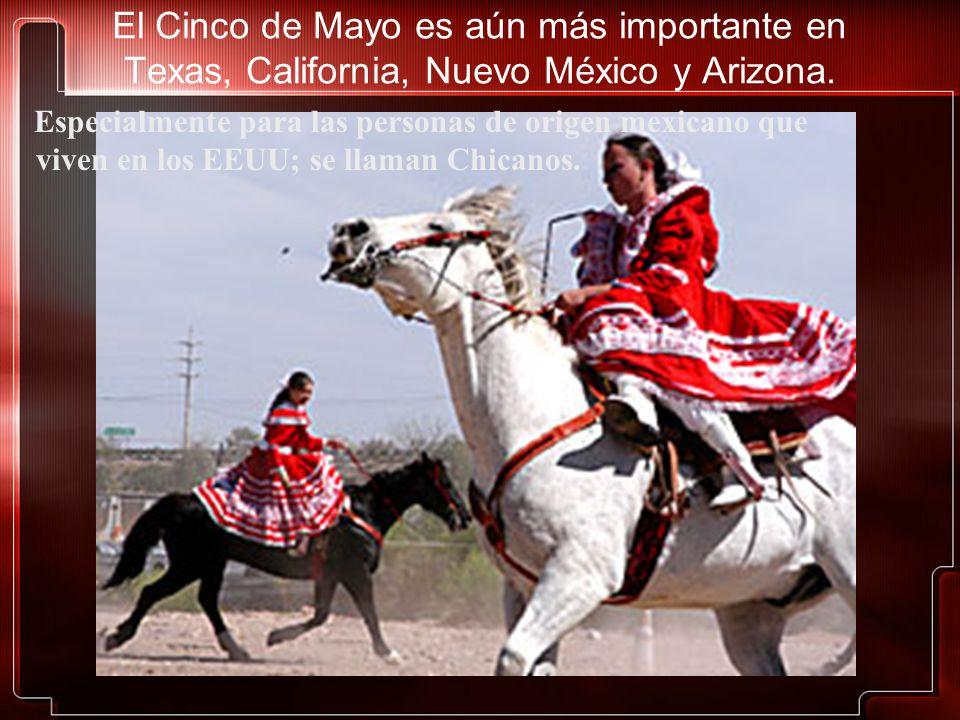 El Cinco de Mayo es aún más importante en Texas, California, Nuevo México y Arizona. Especialmente para las personas de origen mexicano que viven en l