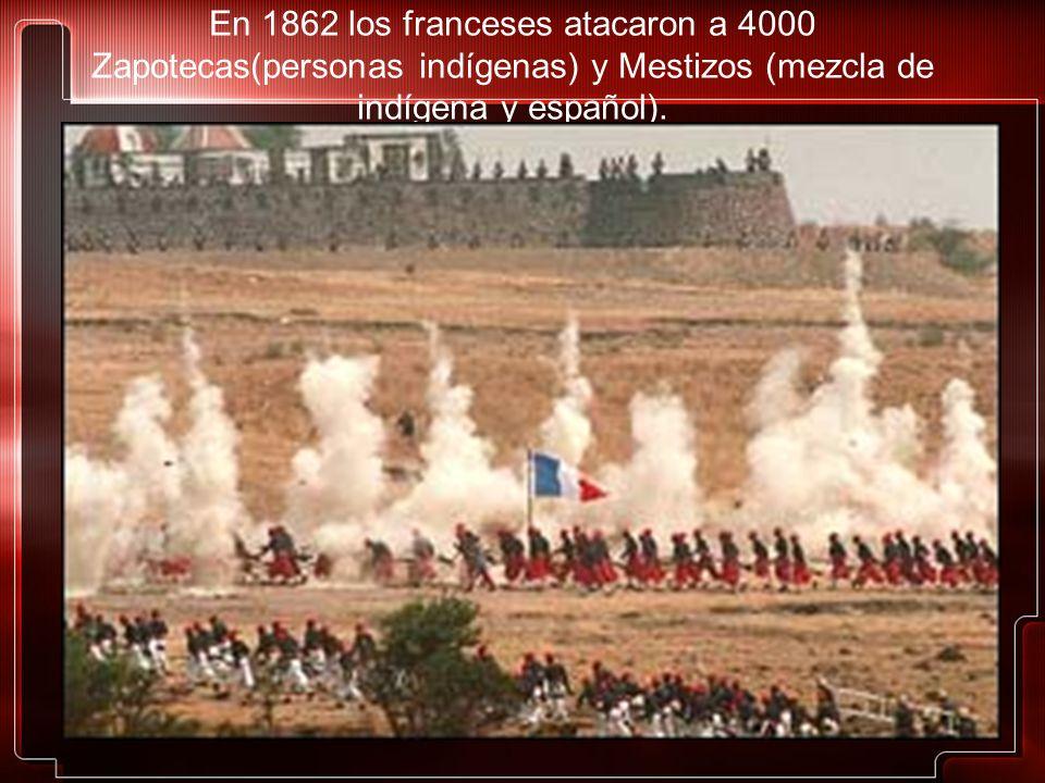 En 1862 los franceses atacaron a 4000 Zapotecas(personas indígenas) y Mestizos (mezcla de indígena y español).