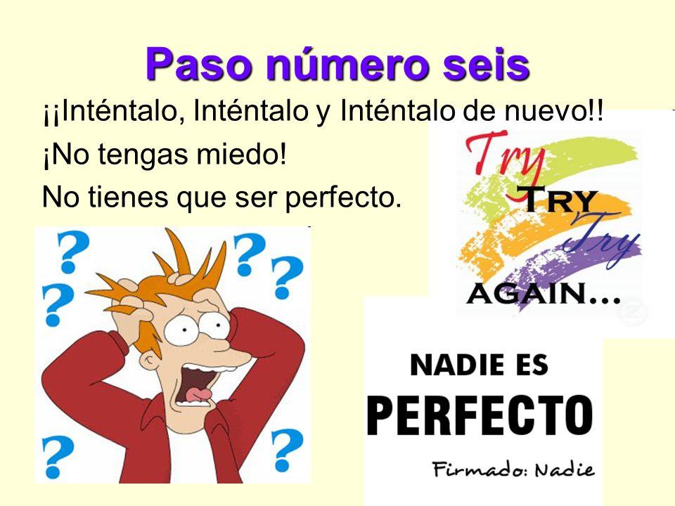 Paso número seis ¡¡Inténtalo, Inténtalo y Inténtalo de nuevo!! ¡No tengas miedo! No tienes que ser perfecto.