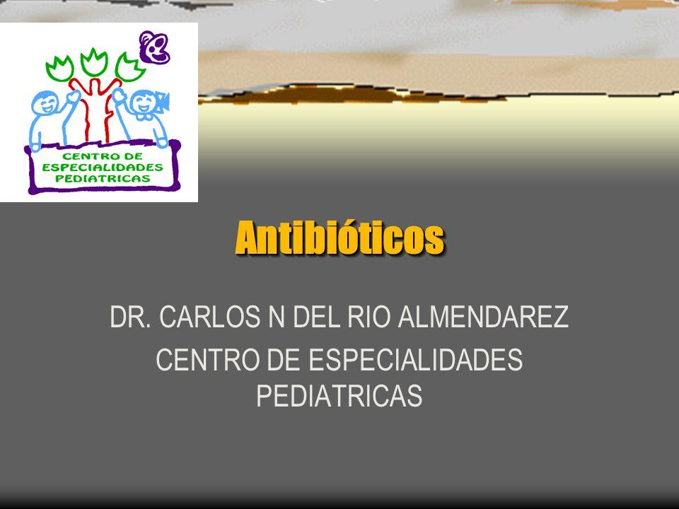 AntibióticosAntibióticos DR. CARLOS N DEL RIO ALMENDAREZ CENTRO DE ESPECIALIDADES PEDIATRICAS
