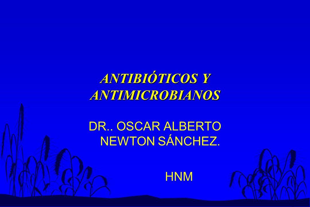 ANTIBIÓTICOS Y ANTIMICROBIANOS DR.. OSCAR ALBERTO NEWTON SÁNCHEZ. HNM