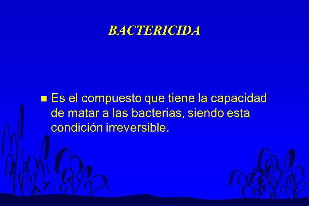 BACTERICIDA n Es el compuesto que tiene la capacidad de matar a las bacterias, siendo esta condición irreversible.