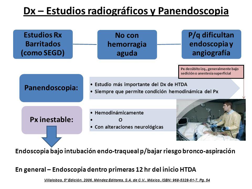 Dx – Estudios radiográficos y Panendoscopia Endoscopia bajo intubación endo-traqueal p/bajar riesgo bronco-aspiración En general – Endoscopia dentro primeras 12 hr del inicio HTDA Estudios Rx Barritados (como SEGD) No con hemorragia aguda P/q dificultan endoscopia y angiografía Estudio más importante del Dx de HTDA Siempre que permite condición hemodinámica del Px Panendoscopia: Hemodinámicamente O Con alteraciones neurológicas Px inestable: Px decúbito izq., generalmente bajo sedición o anestesia superficial Villalobos, 5ª Edición, 2006, Méndez Editores, S.A.