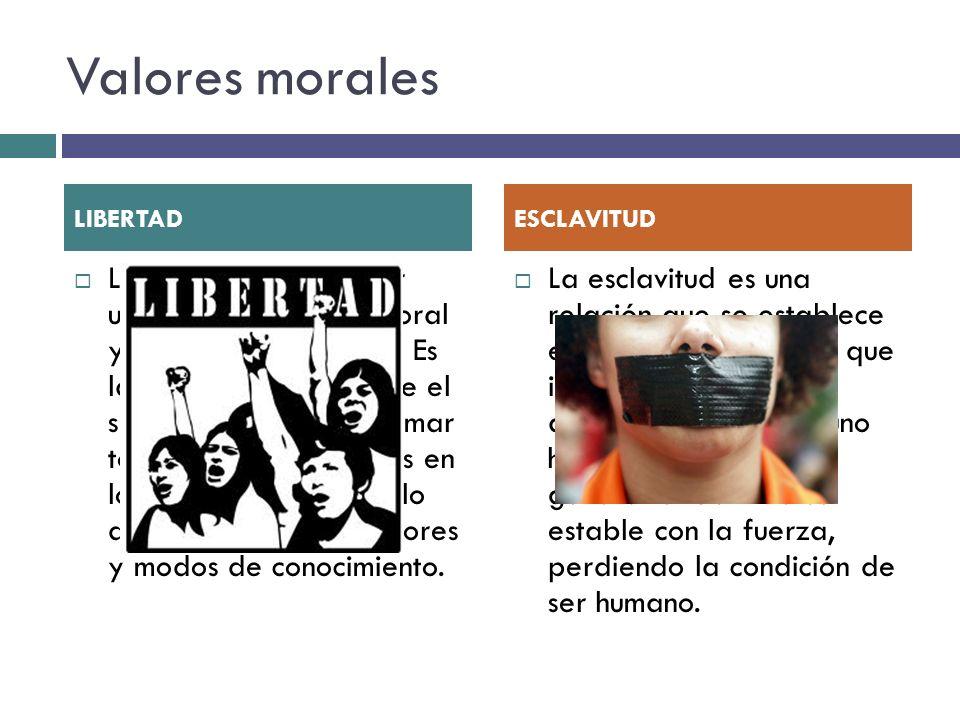 Valores morales La libertad es un valor universal porque es moral y a la vez un derecho. Es la capacidad que tiene el sujeto humano para tomar todo ti