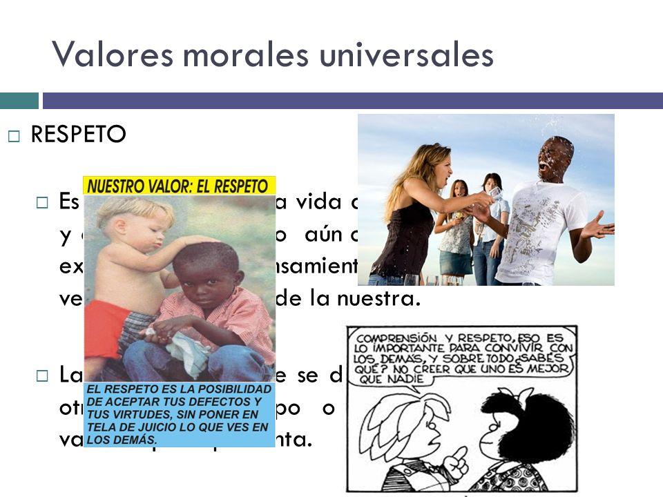 Valores morales universales Es una actitud ante la vida que implica aceptar y comprender al otro aún cuando su forma de expresarse y su pensamiento se