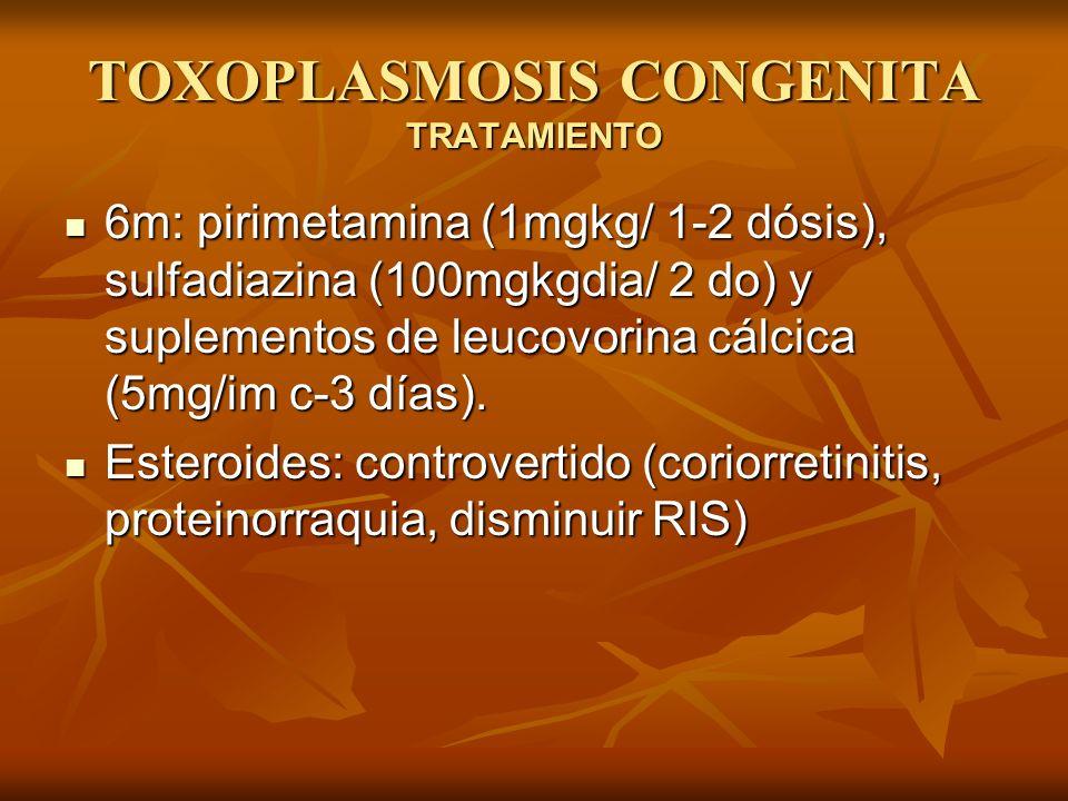 TOXOPLASMOSIS CONGENITA TRATAMIENTO 6m: pirimetamina (1mgkg/ 1-2 dósis), sulfadiazina (100mgkgdia/ 2 do) y suplementos de leucovorina cálcica (5mg/im