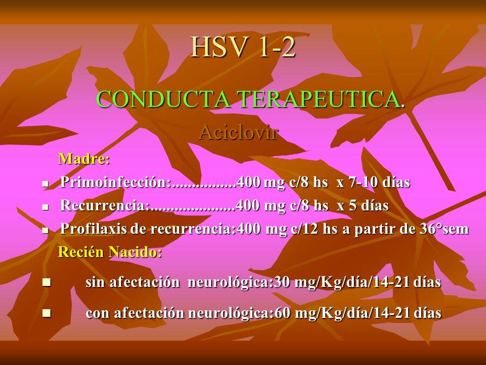 HSV 1-2 CONDUCTA TERAPEUTICA. CONDUCTA TERAPEUTICA. Aciclovir Aciclovir Madre: Madre: Primoinfección:................400 mg c/8 hs x 7-10 días Primoin
