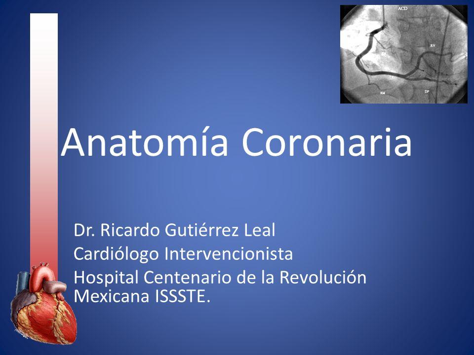 Anatomía Coronaria Dr. Ricardo Gutiérrez Leal Cardiólogo Intervencionista Hospital Centenario de la Revolución Mexicana ISSSTE.