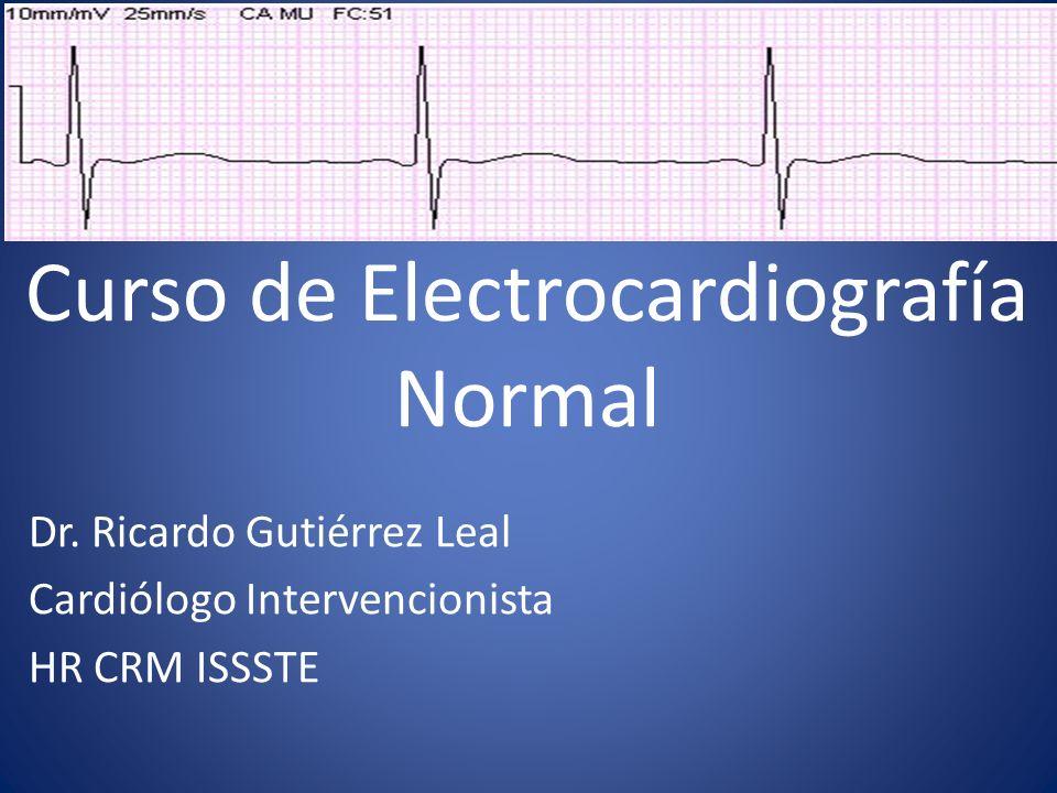 Curso de Electrocardiografía Normal Dr. Ricardo Gutiérrez Leal Cardiólogo Intervencionista HR CRM ISSSTE