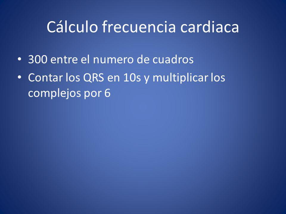 Cálculo frecuencia cardiaca 300 entre el numero de cuadros Contar los QRS en 10s y multiplicar los complejos por 6
