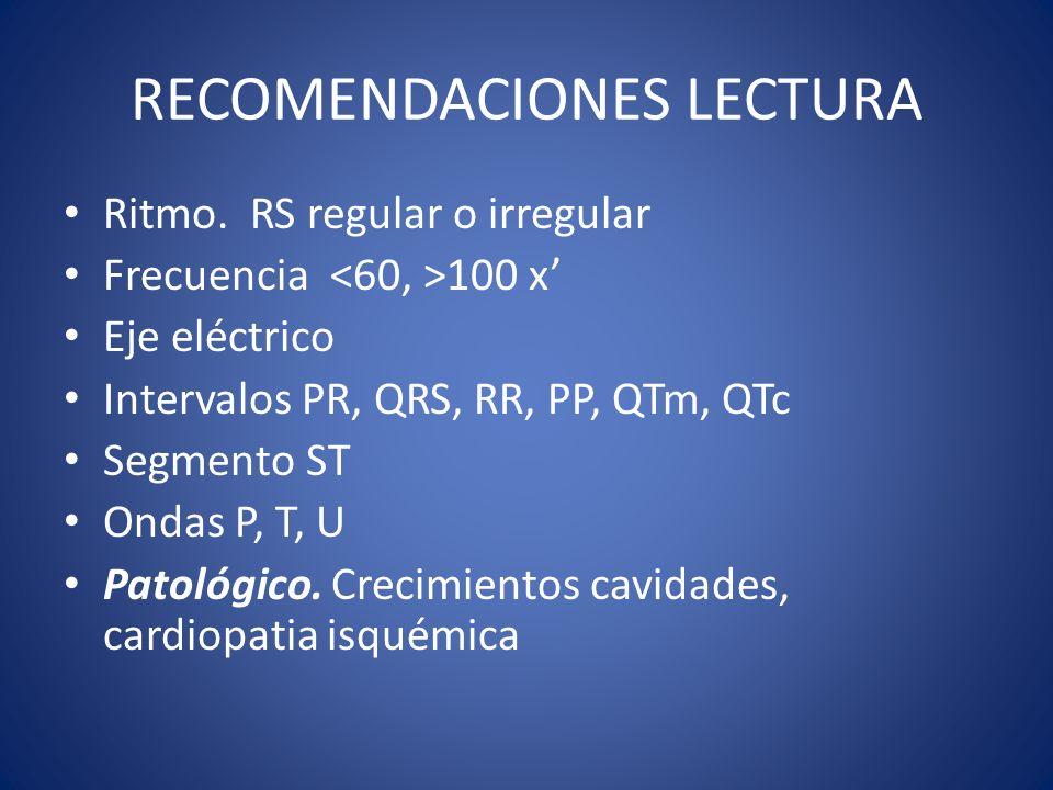 RECOMENDACIONES LECTURA Ritmo. RS regular o irregular Frecuencia 100 x Eje eléctrico Intervalos PR, QRS, RR, PP, QTm, QTc Segmento ST Ondas P, T, U Pa