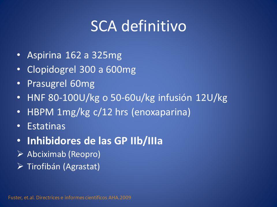 SCA definitivo Aspirina 162 a 325mg Clopidogrel 300 a 600mg Prasugrel 60mg HNF 80-100U/kg o 50-60u/kg infusión 12U/kg HBPM 1mg/kg c/12 hrs (enoxaparin