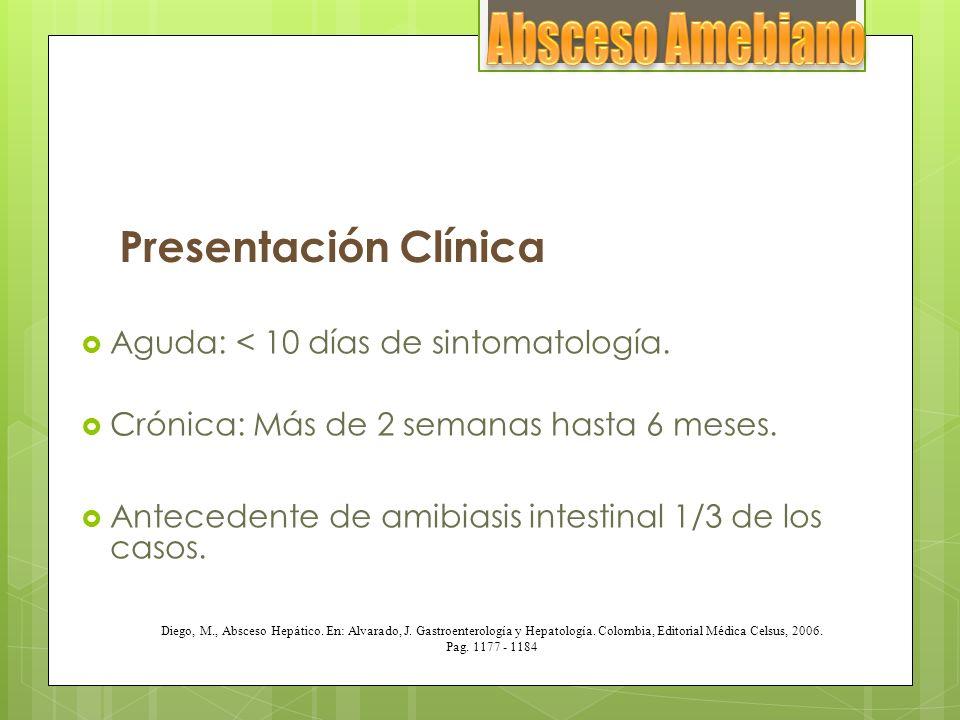 Presentación Clínica Aguda: < 10 días de sintomatología. Crónica: Más de 2 semanas hasta 6 meses. Antecedente de amibiasis intestinal 1/3 de los casos