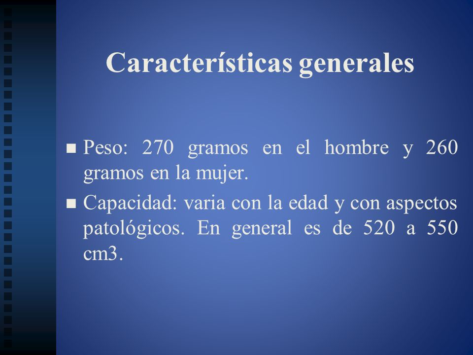 Características generales Peso: 270 gramos en el hombre y 260 gramos en la mujer. Capacidad: varia con la edad y con aspectos patológicos. En general