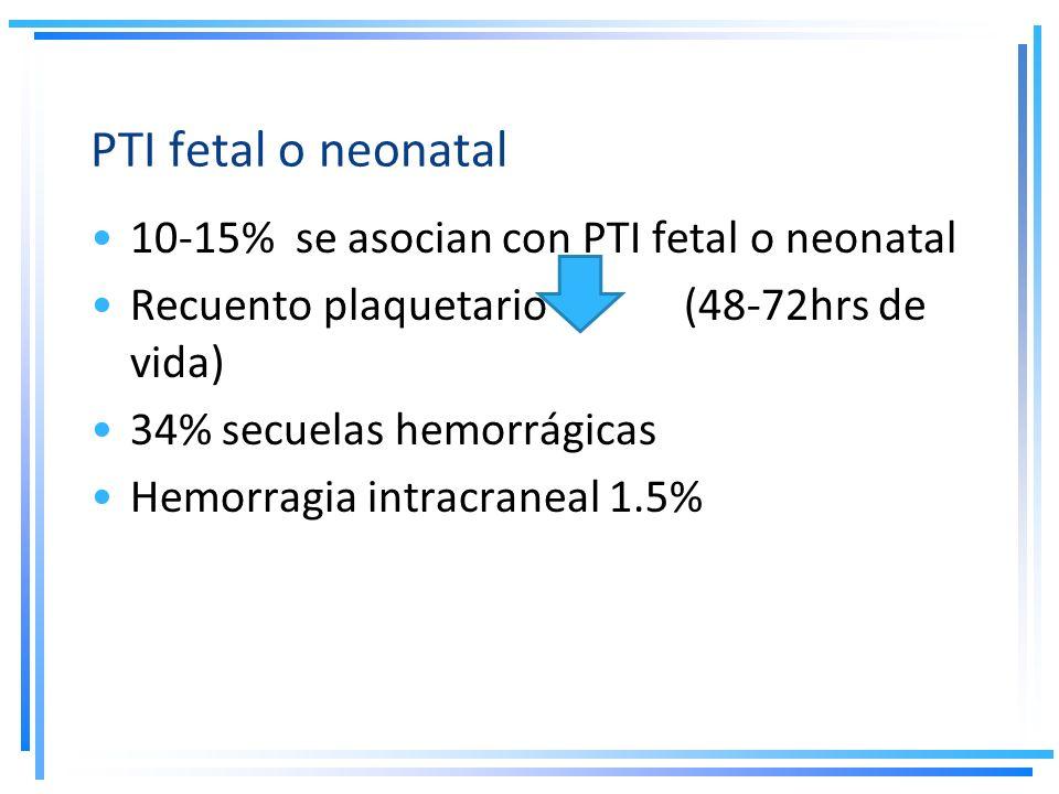 PTI fetal o neonatal 10-15% se asocian con PTI fetal o neonatal Recuento plaquetario (48-72hrs de vida) 34% secuelas hemorrágicas Hemorragia intracran