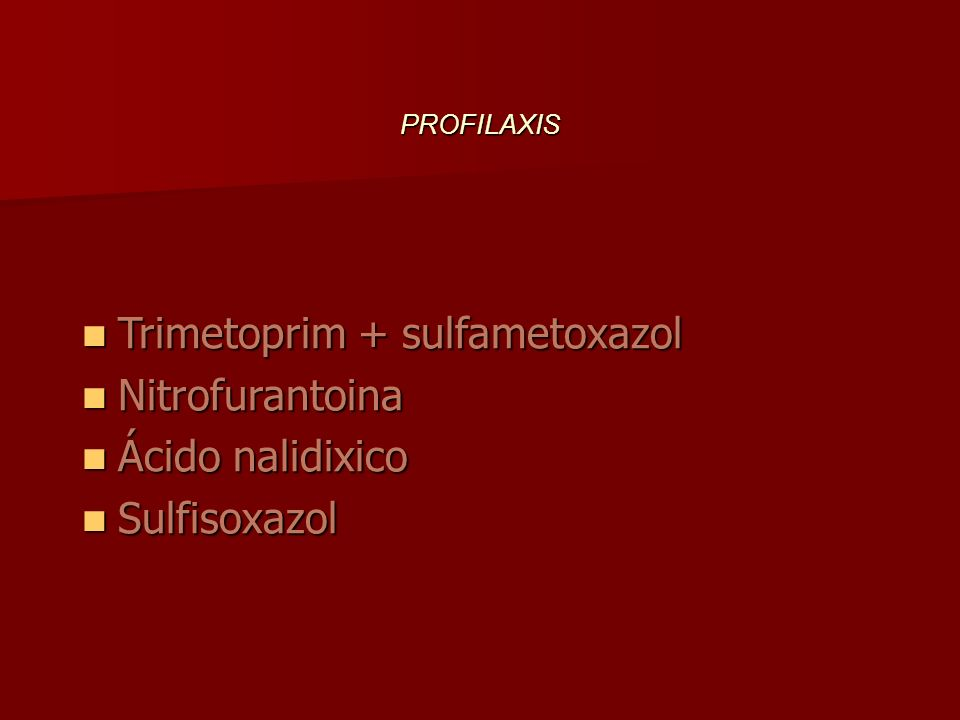 PROFILAXIS Trimetoprim + sulfametoxazol Trimetoprim + sulfametoxazol Nitrofurantoina Nitrofurantoina Ácido nalidixico Ácido nalidixico Sulfisoxazol Su
