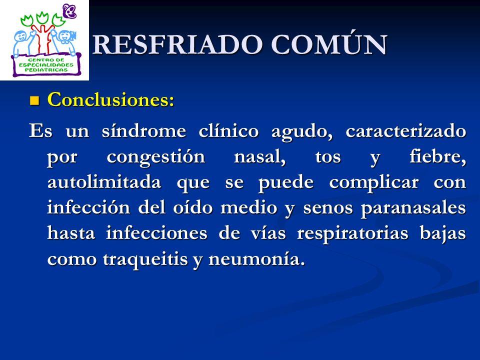 RESFRIADO COMÚN Conclusiones: Conclusiones: Es un síndrome clínico agudo, caracterizado por congestión nasal, tos y fiebre, autolimitada que se puede