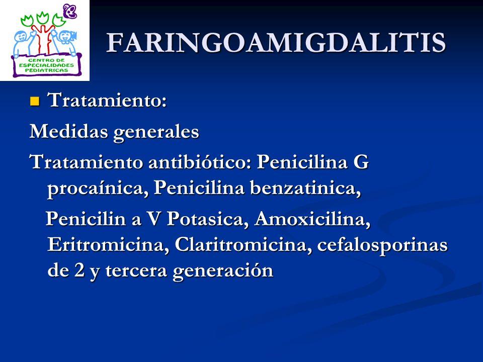 FARINGOAMIGDALITIS Tratamiento: Tratamiento: Medidas generales Tratamiento antibiótico: Penicilina G procaínica, Penicilina benzatinica, Penicilin a V