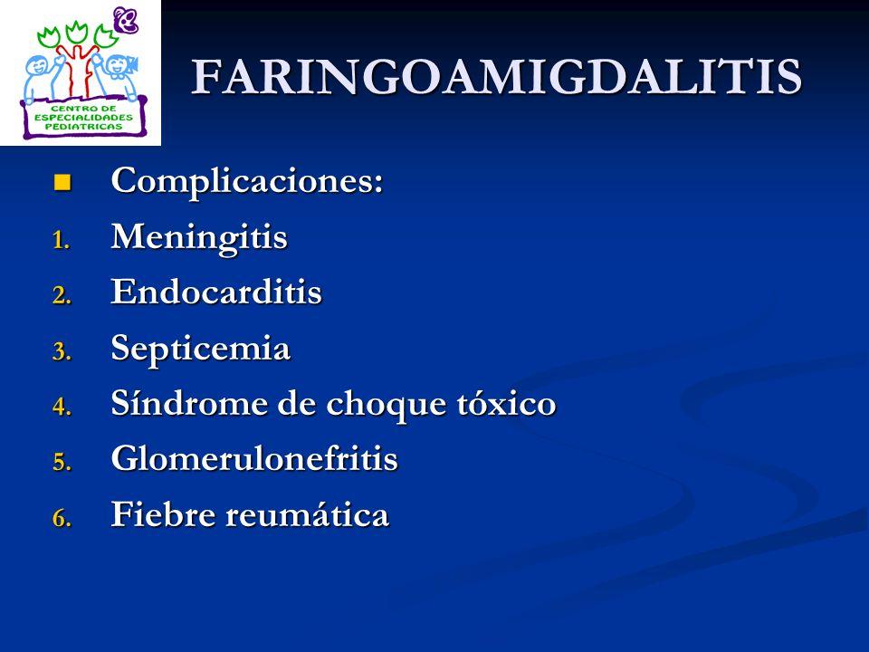 FARINGOAMIGDALITIS Complicaciones: Complicaciones: 1. Meningitis 2. Endocarditis 3. Septicemia 4. Síndrome de choque tóxico 5. Glomerulonefritis 6. Fi