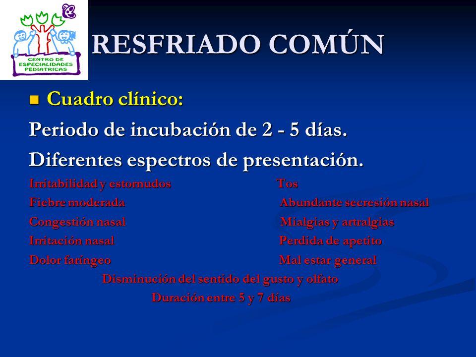 RESFRIADO COMÚN Cuadro clínico: Cuadro clínico: Periodo de incubación de 2 - 5 días. Diferentes espectros de presentación. Irritabilidad y estornudos