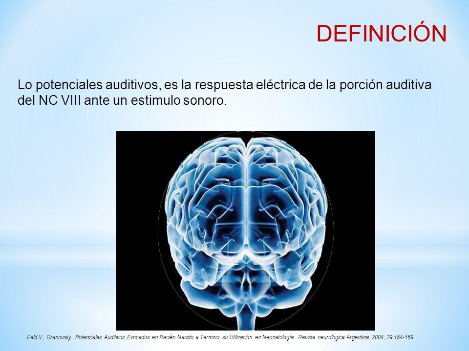 DEFINICIÓN Lo potenciales auditivos, es la respuesta eléctrica de la porción auditiva del NC VIII ante un estimulo sonoro. Feld V., Granovsky. Potenci