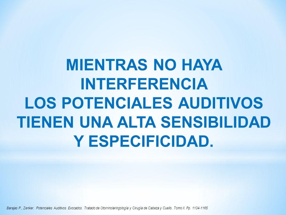 MIENTRAS NO HAYA INTERFERENCIA LOS POTENCIALES AUDITIVOS TIENEN UNA ALTA SENSIBILIDAD Y ESPECIFICIDAD. Barajas P., Zenker. Potenciales Auditivos Evoca