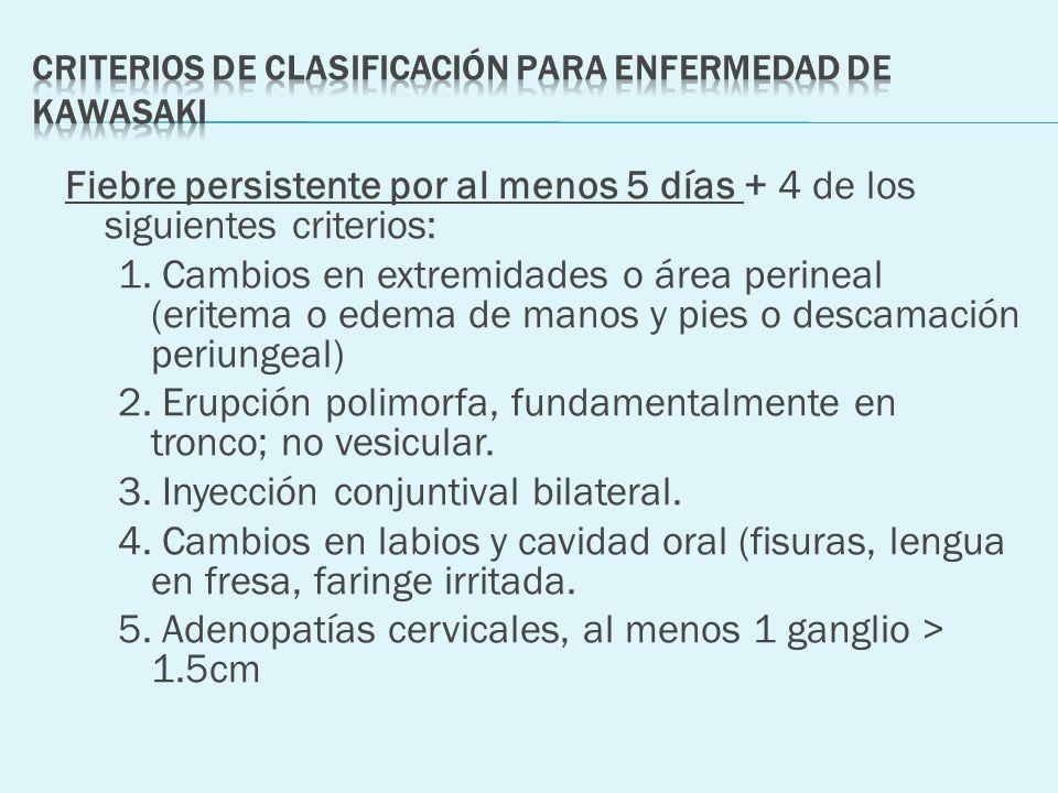 Fiebre persistente por al menos 5 días + 4 de los siguientes criterios: 1. Cambios en extremidades o área perineal (eritema o edema de manos y pies o