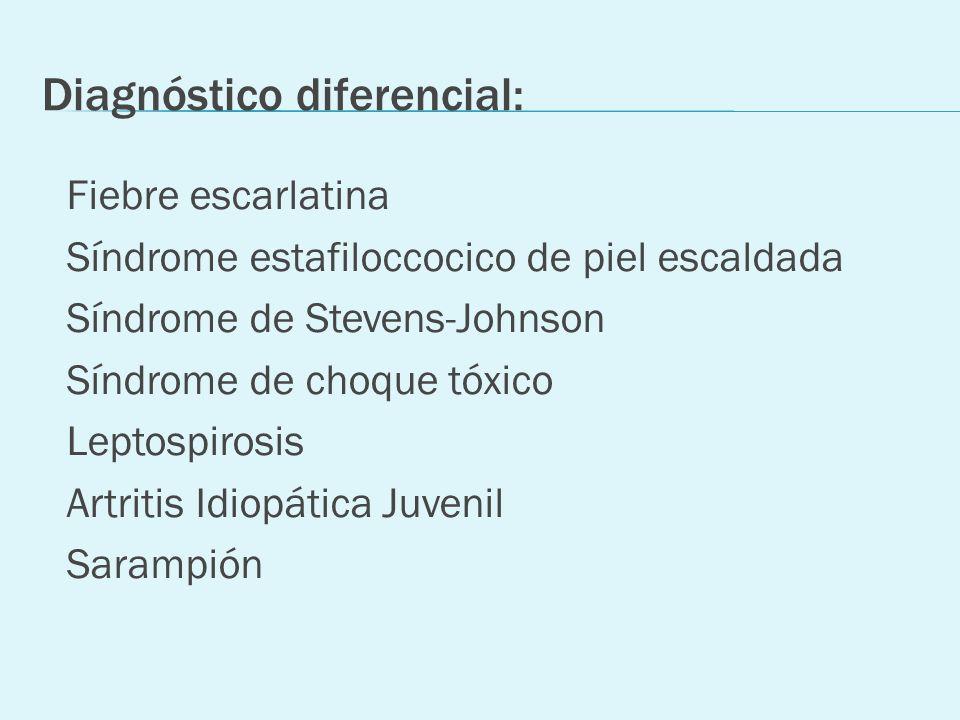 Diagnóstico diferencial: Fiebre escarlatina Síndrome estafiloccocico de piel escaldada Síndrome de Stevens-Johnson Síndrome de choque tóxico Leptospir
