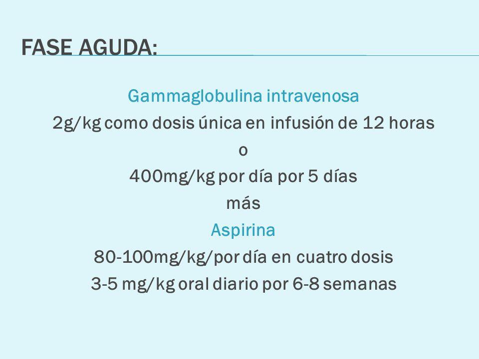 FASE AGUDA: Gammaglobulina intravenosa 2g/kg como dosis única en infusión de 12 horas o 400mg/kg por día por 5 días más Aspirina 80-100mg/kg/por día e