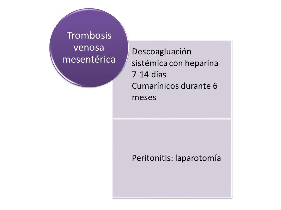 Descoagluación sistémica con heparina 7-14 días Cumarínicos durante 6 meses Peritonitis: laparotomía Trombosis venosa mesentérica