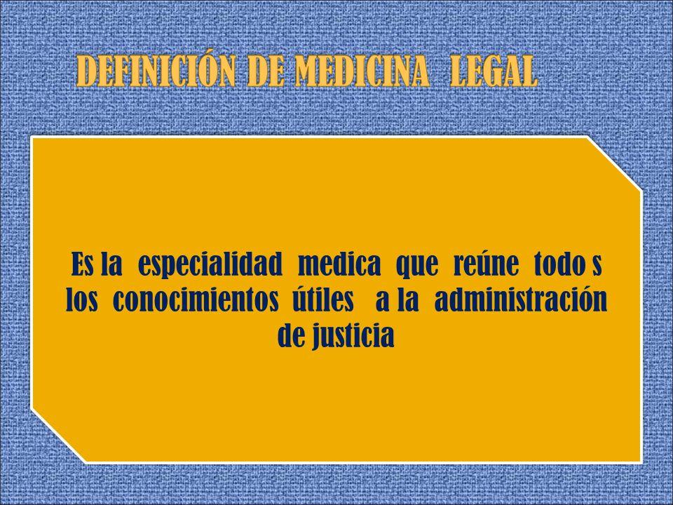 Es la especialidad medica que reúne todo s los conocimientos útiles a la administración de justicia