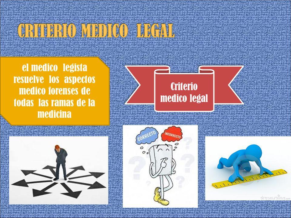 el medico legista resuelve los aspectos medico forenses de todas las ramas de la medicina Criterio medico legal