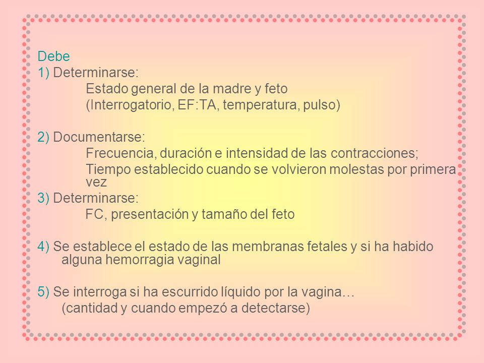 Debe 1) Determinarse: Estado general de la madre y feto (Interrogatorio, EF:TA, temperatura, pulso) 2) Documentarse: Frecuencia, duración e intensidad